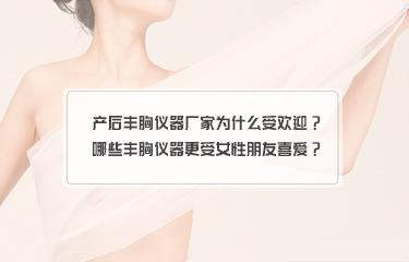产后丰胸仪器厂家为什么受欢迎?哪些丰胸仪器更受女性朋友喜爱?